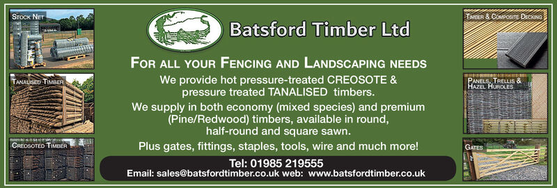 STOCK NETTwBER & COMPOSITE DECKINGBatsford Timber LtdFOR ALL YOUR FENCING AND LANDSCAPING NEEDSWe provide hot pressure-treated CREOSOTE &pressure treated TANALISED timbers.We supply in both economy (mixed species) and premiumTANALISED TIMBERPANELS, TRELLIS &(Pine/Redwood) timbers, available in round,half-round and square sawn.Plus gates, fittings, staples, tools, wire and much more!Tel: 01985 219555Email: sales@batsfordtimber.co.uk web: www.batsfordtimber.co.ukCREOSOTED TIMBERGATES STOCK NET TwBER & COMPOSITE DECKING Batsford Timber Ltd FOR ALL YOUR FENCING AND LANDSCAPING NEEDS We provide hot pressure-treated CREOSOTE & pressure treated TANALISED timbers. We supply in both economy (mixed species) and premium TANALISED TIMBER PANELS, TRELLIS & (Pine/Redwood) timbers, available in round, half-round and square sawn. Plus gates, fittings, staples, tools, wire and much more! Tel: 01985 219555 Email: sales@batsfordtimber.co.uk web: www.batsfordtimber.co.uk CREOSOTED TIMBER GATES