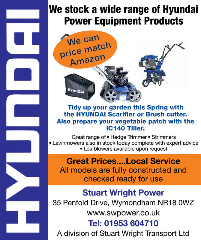 We stock a wide range of HyundaiPower Equipment ProductsWe canprice matchAmazonHYUNDAITidy up your garden this Spring withthe HYUNDAI Scarifier or Brush cutter.Also prepare your vegetable patch with theIC140 Tiller.Great range of  Hedge Trimmer  Strimmers Lawnmowers also in stock today complete with expert advice Leafblowers available upon requestGreat Prices..Local ServiceAll models are fully constructed andchecked ready for useStuart Wright Power35 Penfold Drive, Wymondham NR18 OWZwww.swpower.co.ukTel: 01953 604710A division of Stuart Wright Transport LtdHYUNDAI We stock a wide range of Hyundai Power Equipment Products We can price match Amazon HYUNDAI Tidy up your garden this Spring with the HYUNDAI Scarifier or Brush cutter. Also prepare your vegetable patch with the IC140 Tiller. Great range of  Hedge Trimmer  Strimmers  Lawnmowers also in stock today complete with expert advice  Leafblowers available upon request Great Prices..Local Service All models are fully constructed and checked ready for use Stuart Wright Power 35 Penfold Drive, Wymondham NR18 OWZ www.swpower.co.uk Tel: 01953 604710 A division of Stuart Wright Transport Ltd HYUNDAI