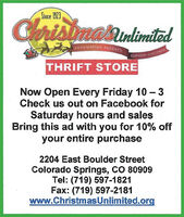 Since 1923ChrisimasunlimitedEMPOWERINO PARENTSSEPVING GHILORENTHRIFT STORENow Open Every Friday 10-3Check us out on Facebook forSaturday hours and salesBring this ad with you for 10% offyour entire purchase2204 East Boulder StreetColorado Springs, CO 80909Tel: (719) 597-1821Fax: (719) 597-2181www.ChristmasUnlimited.org Since 1923 Chrisimasunlimited EMPOWERINO PARENTS SEPVING GHILOREN THRIFT STORE Now Open Every Friday 10-3 Check us out on Facebook for Saturday hours and sales Bring this ad with you for 10% off your entire purchase 2204 East Boulder Street Colorado Springs, CO 80909 Tel: (719) 597-1821 Fax: (719) 597-2181 www.ChristmasUnlimited.org