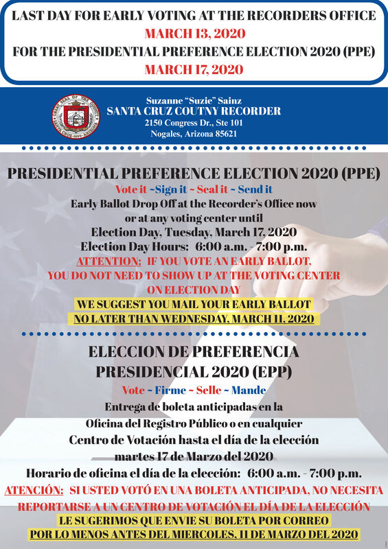 "LAST DAY FOR EARLY VOTING AT THE RECORDERS OFFICEMARCH 13, 2020FOR THE PRESIDENTIAL PREFERENCE ELECTION 2020 (PPE)MARCH 17, 2020Suzanne ""Suzie"" SainzSANTA CRUZ COUTNY RECORDER2150 Congress Dr., Ste 101Nogales, Arizona 85621PRESIDENTIAL PREFERENCE ELECTION 2020 (PPE)Vote it -Sign it - Seal it - Send itEarly Ballot Drop Off at the Recorder's Office nowor at any voting center untilElection Day, Tuesday, March 17, 2020Election Day Hours: 6:00 a.m. 7:00 p.m.ATTENTION: IF YOU VOTE AN EARLY BALLOT,YOU DO NOT NEED TO SHOW UP AT THE VOTING CENTERON ELECTION DAYWE SUGGEST YOU MAIL YOUR EARLY BALLOTNO LATER THAN WEDNESDAY, MARCH II, 2020ELECCION DE PREFERENCIAPRESIDENCIAL 2020 (EPP)Vote - Firme - Selle - MandeEntrega de boleta anticipadas en laOficina del Registro Público o en cualquierCentro de Votación hasta el día de la elecciónmartes 17 de Marzo del 2020Horario de oficina el día de la elección: 6:00 a.m. - 7:00 p.m.ATENCIÓN: SI USTED VOTÓ EN UNA BOLETA ANTICIPADA, NO NECESITAREPORTARSE A UN CENTRO DE VOTACIÓN EL DÍA DE LA ELECCIÓNLE SUGERIMOS QUE ENVIE SU BOLETA POR CORREOPOR LO MENOS ANTES DEL MIERCOLES, II DE MARZO DEL 2020 LAST DAY FOR EARLY VOTING AT THE RECORDERS OFFICE MARCH 13, 2020 FOR THE PRESIDENTIAL PREFERENCE ELECTION 2020 (PPE) MARCH 17, 2020 Suzanne ""Suzie"" Sainz SANTA CRUZ COUTNY RECORDER 2150 Congress Dr., Ste 101 Nogales, Arizona 85621 PRESIDENTIAL PREFERENCE ELECTION 2020 (PPE) Vote it -Sign it - Seal it - Send it Early Ballot Drop Off at the Recorder's Office now or at any voting center until Election Day, Tuesday, March 17, 2020 Election Day Hours: 6:00 a.m. 7:00 p.m. ATTENTION: IF YOU VOTE AN EARLY BALLOT, YOU DO NOT NEED TO SHOW UP AT THE VOTING CENTER ON ELECTION DAY WE SUGGEST YOU MAIL YOUR EARLY BALLOT NO LATER THAN WEDNESDAY, MARCH II, 2020 ELECCION DE PREFERENCIA PRESIDENCIAL 2020 (EPP) Vote - Firme - Selle - Mande Entrega de boleta anticipadas en la Oficina del Registro Público o en cualquier Centro de Votación hasta el día de la elección martes 17 de Marzo del 2020 Horario de oficina el día de la elección: 6:00 a.m. - 7:00 p.m. ATENCIÓN: SI USTED VOTÓ EN UNA BOLETA ANTICIPADA, NO NECESITA REPORTARSE A UN CENTRO DE VOTACIÓN EL DÍA DE LA ELECCIÓN LE SUGERIMOS QUE ENVIE SU BOLETA POR CORREO POR LO MENOS ANTES DEL MIERCOLES, II DE MARZO DEL 2020"