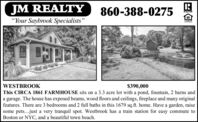 "JM REALTY""Your Saybrook Specialists""860-388-0275APALTONL'ENDERWESTBROOK$390,000This CIRCA 1861 FARMHOUSE sits on a 3.3 acre lot with a pond, fountain, 2 barns anda garage. The house has exposed beams, wood floors and ceilings, fireplace and many originalfeatures. There are 3 bedrooms and 2 full baths in this 1679 sq.ft. home. Have a garden, raisesome pets...just a very tranquil spot. Westbrook has a train station for easy commute toBoston or NYC, and a beautiful town beach. JM REALTY ""Your Saybrook Specialists"" 860-388-0275 APALTON L'ENDER WESTBROOK $390,000 This CIRCA 1861 FARMHOUSE sits on a 3.3 acre lot with a pond, fountain, 2 barns and a garage. The house has exposed beams, wood floors and ceilings, fireplace and many original features. There are 3 bedrooms and 2 full baths in this 1679 sq.ft. home. Have a garden, raise some pets...just a very tranquil spot. Westbrook has a train station for easy commute to Boston or NYC, and a beautiful town beach."