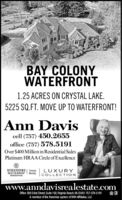 BAY COLONYWATERFRONT1.25 ACRES ON CRYSTAL LAKE.5225 SQ.FT. MOVE UP TO WATERFRONT!Ann Daviscell (757) 450.2655office (757) 578.5191Over $400 Million in Residential SalesPlatinum HRAA Circle of ExcellenceBERKSHIRE | TewneHATHAWAYIeectervicesLUXURYCOLLECTIONRealkywww.anndavisrealestate.comOffice 300 32nd Street, Suite 102, Virginia Beach, VA 23451 757-578-5191A member of the franchise system of BHH Affiliates, LC BAY COLONY WATERFRONT 1.25 ACRES ON CRYSTAL LAKE. 5225 SQ.FT. MOVE UP TO WATERFRONT! Ann Davis cell (757) 450.2655 office (757) 578.5191 Over $400 Million in Residential Sales Platinum HRAA Circle of Excellence BERKSHIRE | Tewne HATHAWAY Ieectervices LUXURY COLLECTION Realky www.anndavisrealestate.com Office 300 32nd Street, Suite 102, Virginia Beach, VA 23451 757-578-5191 A member of the franchise system of BHH Affiliates, LC