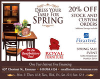 20% OFFDRESS YOURTABLE FORSPRINGSTOCK ANDCUSTOMORDERS*Additional Savings AvailableFlexsteel.America's Seating SpecialistWe DoSPRING SALEEVENTReupholsteryToo!ROYALFURNITURENOW THROUGHMARCH 26THOne Year Interest Free Financing637 Chestnut St., Emmaus 610.965.4134  royalfurnitureofemmaus.comMon. & Thurs. 10-8; Tues., Wed., Fri., Sat. 10-5; Sun. 12-4 20% OFF DRESS YOUR TABLE FOR SPRING STOCK AND CUSTOM ORDERS *Additional Savings Available Flexsteel. America's Seating Specialist We Do SPRING SALE EVENT Reupholstery Too! ROYAL FURNITURE NOW THROUGH MARCH 26TH One Year Interest Free Financing 637 Chestnut St., Emmaus  610.965.4134  royalfurnitureofemmaus.com Mon. & Thurs. 10-8; Tues., Wed., Fri., Sat. 10-5; Sun. 12-4