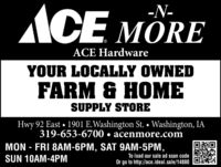 ACE MORE-N-ACE HardwareYOUR LOCALLY OWNEDFARM & HOMESUPPLY STOREHwy 92 East  1901 E.Washington St.  Washington, IA319-653-6700  acenmore.comMON - FRI 8AM-6PM, SAT 9AM-5PM,SUN 10AM-4PMTo load our sale ad scan codeOr go to http://ace.ideal.sale/14880 ACE MORE -N- ACE Hardware YOUR LOCALLY OWNED FARM & HOME SUPPLY STORE Hwy 92 East  1901 E.Washington St.  Washington, IA 319-653-6700  acenmore.com MON - FRI 8AM-6PM, SAT 9AM-5PM, SUN 10AM-4PM To load our sale ad scan code Or go to http://ace.ideal.sale/14880