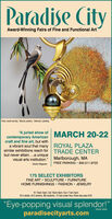 """Paradise CityAward-Winning Fairs of Fine and Functional ArtFrost, wood carving - Macsal, jewelry · Stolvoort, painting""""A juried show of MARCH 20-22contemporary Americancraft and fine art, but witha vibrant soul that many ROYAL PLAZAsimilar exhibitions reach for TRADE CENTERbut never attain..a uniquevisual arts institution."""" Marlborough, MAFREE PARKING  800.511.9725- Boston Magazine175 SELECT EXHIBITORSFINE ART  SCULPTURE  FURNITUREHOME FURNISHINGS  FASHION  JEWELRYFri 10am-5pm; Sat 10am-6pm; Sun 11am-5pm$14 adults, $12 seniors, $8 students, 12 and under free, three-day pass $16""""Eye-popping visual splendor!""""paradisecityarts.comBoston Globe Paradise City Award-Winning Fairs of Fine and Functional Art Frost, wood carving - Macsal, jewelry · Stolvoort, painting """"A juried show of MARCH 20-22 contemporary American craft and fine art, but with a vibrant soul that many ROYAL PLAZA similar exhibitions reach for TRADE CENTER but never attain..a unique visual arts institution."""" Marlborough, MA FREE PARKING  800.511.9725 - Boston Magazine 175 SELECT EXHIBITORS FINE ART  SCULPTURE  FURNITURE HOME FURNISHINGS  FASHION  JEWELRY Fri 10am-5pm; Sat 10am-6pm; Sun 11am-5pm $14 adults, $12 seniors, $8 students, 12 and under free, three-day pass $16 """"Eye-popping visual splendor!"""" paradisecityarts.com Boston Globe"""