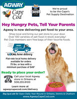 AGWAYof CapeCódWe're proudto be the Cape'sPet Supply Destination*2019.CAPE COD'SbestCAPE COU TIMESHey Hungry Pets, Tell Your ParentsAgway is now delivering pet food to your area.Shop local and bring our pet store to your door.Over 100 varieties of pet food in-stock everyday!Pet Club members earn free bags of their favorite foods.AGWAYCape CodLCAL home deliveryFlat-rate local home deliveryavailable for orders75 Ibs. or less with aminimum purchase of $49*Ready to place your order?Call your local Agwaystore in Orleans at508.255.8100Learn more atagwaycapecod.com/deliveryShop local wilth Us! Open Daily Year-Round in Orleans, Dennis & Chathamwww.AgwayCapeCod.com AGWAY of Cape Cód We're proud to be the Cape's Pet Supply Destination *2019. CAPE COD'S best CAPE COU TIMES Hey Hungry Pets, Tell Your Parents Agway is now delivering pet food to your area. Shop local and bring our pet store to your door. Over 100 varieties of pet food in-stock everyday! Pet Club members earn free bags of their favorite foods. AGWAY Cape Cod LCAL home delivery Flat-rate local home delivery available for orders 75 Ibs. or less with a minimum purchase of $49* Ready to place your order? Call your local Agway store in Orleans at 508.255.8100 Learn more at agwaycapecod.com/delivery Shop local wilth Us! Open Daily Year-Round in Orleans, Dennis & Chatham www.AgwayCapeCod.com