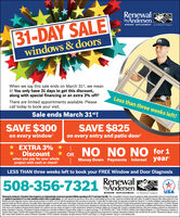 """RenewalbyAndersen.WINDOW REPLACEMENT an Andersen Company31-DAY SALEwindows & doorsWhen we say this sale ends on March 31"""", we meanit! You only have 31 days to get this discount,along with special financing or an extra 3% off!Less than three weeks left!There are limited appointments available. Pleasecall today to book your visit.Sale ends March 31st!SAVE $300on every windowSAVE $825on every entry and patio door!* EXTRA 3% *Discountwhen you pay for your wholeproject with cash or checkNO NO NO for 1