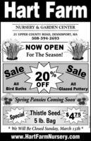 Hart FarmNURSERY & GARDEN CENTER21 UPPER COUNTY ROAD, DENNISPORT, MA508-394-2693NOW OPENFor The Season!SaleSale20%AllOFFAllBird BathsGlazed PotterySpring Pansies Coming SoonSpecialThistle Seed5 lb. Bag$475* We Will Be Closed Sunday, March 15thwww.HartFarmNursery.comNW.CN13878740 Hart Farm NURSERY & GARDEN CENTER 21 UPPER COUNTY ROAD, DENNISPORT, MA 508-394-2693 NOW OPEN For The Season! Sale Sale 20% All OFF All Bird Baths Glazed Pottery Spring Pansies Coming Soon SpecialThistle Seed 5 lb. Bag $475 * We Will Be Closed Sunday, March 15th www.HartFarmNursery.com NW.CN13878740