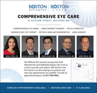 BOSTON BOSTONEYE GROUPLA SERCOMPREHENSIVE EYE CARE16 ASYLUM STREET, MILFORD MACOMPREHENSIVE EYE EXAMS · LASER CATARACT SURGERY · EYELID COSMETICSADVANCED DRY EYE THERAPY· RETINA & MACULAR DEGENERATION · LASIK SURGERYNIRALI PATEL, ODJASON BRENNER, MDMEHDI NAJAFI, MDFRANCIS SUTULA, MDSAMIR MELKI, MDThe Milford, MA location incorporates bothOptometrists and Ophthalmologists who work asa unit to provide each patient with the best care.Our doctors are all accepting new patients andsame day appointments are available. To book anappointment please call (617)566-0062.SAME DAY APPOINTMENTS AVAILABLE I BOSTONLASER.COM I 617.566.0062 BOSTON BOSTON EYE GROUP LA SER COMPREHENSIVE EYE CARE 16 ASYLUM STREET, MILFORD MA COMPREHENSIVE EYE EXAMS · LASER CATARACT SURGERY · EYELID COSMETICS ADVANCED DRY EYE THERAPY· RETINA & MACULAR DEGENERATION · LASIK SURGERY NIRALI PATEL, OD JASON BRENNER, MD MEHDI NAJAFI, MD FRANCIS SUTULA, MD SAMIR MELKI, MD The Milford, MA location incorporates both Optometrists and Ophthalmologists who work as a unit to provide each patient with the best care. Our doctors are all accepting new patients and same day appointments are available. To book an appointment please call (617)566-0062. SAME DAY APPOINTMENTS AVAILABLE I BOSTONLASER.COM I 617.566.0062