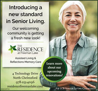 Introducing anew standardin Senior Living.Our welcomingcommunity is gettinga fresh new look!THERESIDENCEat Freeman LakeAssisted Living &Reflections Memory CareLearn moreabout our4 Technology DriveNorth Chelmsfordupcomingrenovations!978-253-4096residencefreemanlake.comAN LCB SENIOR LIVING COMMUNITYNW-CN13877765 Introducing a new standard in Senior Living. Our welcoming community is getting a fresh new look! THE RESIDENCE at Freeman Lake Assisted Living & Reflections Memory Care Learn more about our 4 Technology Drive North Chelmsford upcoming renovations! 978-253-4096 residencefreemanlake.com AN LCB SENIOR LIVING COMMUNITY NW-CN13877765