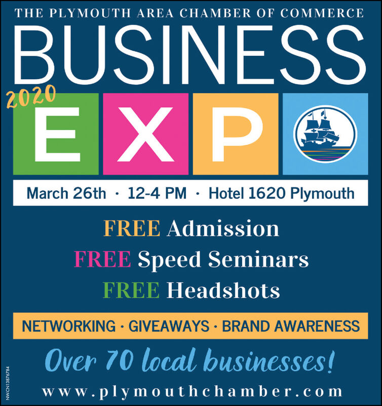 THE PLYMOUTH AREA CHAMBER OF COMMERCEBUSINESSEXPO2020March 26th · 12-4 PM · Hotel 1620 PlymouthFREE AdmissionFREE Speed SeminarsFREE HeadshotsNETWORKING · GIVEAWAYS · BRAND AWARENESSOver 70 local businesses!www.plymo uthchamb er.comNWCN13876784 THE PLYMOUTH AREA CHAMBER OF COMMERCE BUSINESS EXPO 2020 March 26th · 12-4 PM · Hotel 1620 Plymouth FREE Admission FREE Speed Seminars FREE Headshots NETWORKING · GIVEAWAYS · BRAND AWARENESS Over 70 local businesses! www.plymo uthchamb er.com NWCN13876784