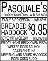 PASQUALE'S1190 Sans Souci Pkwy., W-B 823-5606EARLY BIRD SPECIAL 11AM-5PMBREADED SO 95$9.95HADDOCKSERVED WIFF& COLESLAW IN HOUSE ONLYFRIDAY NIGHT BRICK OVEN PIZZAWESTER ROSS SALMONCAJUN AHI TUNANEW ENGLAND BAKED HADDOCKPORK OSSO BUCO PASQUALE'S 1190 Sans Souci Pkwy., W-B 823-5606 EARLY BIRD SPECIAL 11AM-5PM BREADED SO 95 $9.95 HADDOCK SERVED WIFF& COLESLAW IN HOUSE ONLY FRIDAY NIGHT BRICK OVEN PIZZA WESTER ROSS SALMON CAJUN AHI TUNA NEW ENGLAND BAKED HADDOCK PORK OSSO BUCO