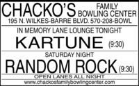 I BOWLING CENTERCHACKO'SFAMILY195 N. WILKES-BARRE BLVD. 570-208-BOWLIN MEMORY LANE LOUNGE TONIGHTKARTUNE (9:30)SATURDAY NIGHTRANDOM ROCK 9:30)OPEN LANES ALL NIGHTwww.chackosfamilybowlingcenter.com I BOWLING CENTER CHACKO'S FAMILY 195 N. WILKES-BARRE BLVD. 570-208-BOWL IN MEMORY LANE LOUNGE TONIGHT KARTUNE (9:30) SATURDAY NIGHT RANDOM ROCK 9:30) OPEN LANES ALL NIGHT www.chackosfamilybowlingcenter.com