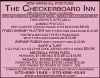 NOW HIRING ALL POSITIONSTHE CHECKERBOARD INN385 Carverton Road, TrucksvilleOPEN SATURDAYS &SUNDAYS AT NOON - SMOKE FREE ESTABLISHMENT!THIS WEEK'S SPECIALSJUMBO PRETZELWITH COOPER CHEESE SAUCE & IPA MUSTARD $8.50FRIED SHRIMP PLATTER WITH FRIES AND COLESLAW $12.99YUENGLING BATTERED HADDOCKWITH FRIES AND COLESLAW $12.99SHRIMP POBOY WITH FRENCH FRIES $12.99SURF & TURF5 OZ FILET & 5 OZ CRAB CAKE. SERVED WITH 2 SIDES $24.99MEATBALL PARM PIZZAPERSONAL $11.95 MED $12.95 LG $15.95PAGACH - POTATO OR CABBAGEPERSONAL $12.95 MED. $13.95 LARGE $15.95ADD ONIONS: $2.00 SIDE OF GRAVY: .50¢Catering Off-Site & Private Banquet Room Available570-696-1648 - 570-696-4545www.checkerboardinn.com NOW HIRING ALL POSITIONS THE CHECKERBOARD INN 385 Carverton Road, Trucksville OPEN SATURDAYS &SUNDAYS AT NOON - SMOKE FREE ESTABLISHMENT! THIS WEEK'S SPECIALS JUMBO PRETZEL WITH COOPER CHEESE SAUCE & IPA MUSTARD $8.50 FRIED SHRIMP PLATTER WITH FRIES AND COLESLAW $12.99 YUENGLING BATTERED HADDOCK WITH FRIES AND COLESLAW $12.99 SHRIMP POBOY WITH FRENCH FRIES $12.99 SURF & TURF 5 OZ FILET & 5 OZ CRAB CAKE. SERVED WITH 2 SIDES $24.99 MEATBALL PARM PIZZA PERSONAL $11.95 MED $12.95 LG $15.95 PAGACH - POTATO OR CABBAGE PERSONAL $12.95 MED. $13.95 LARGE $15.95 ADD ONIONS: $2.00 SIDE OF GRAVY: .50¢ Catering Off-Site & Private Banquet Room Available 570-696-1648 - 570-696-4545 www.checkerboardinn.com