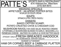 PATTE'SSPORTS BAR & RESTAURANT65 W. Hollenback Ave., Wilkes-Barre(570) 824-8015WEEKEND SPECIALSAPPETIZER - JALAPENO POPPER BITESW/SALSA OR SOUR CREAMSOUPSSPINACH & PEA, PASTA FAGIOLIDINNERSBAKED CATFISH SCAMPIPOTATO CRUSTED CHIVE & CHEDDAR CODMUSHROOM RAVIOLI W/A SIDE SALAD. ROASTED CREMINI& PORTABELLO MUSHROOMS BLENDED IN GARLIC, MOZZARELLA &PARMESAN CHEESE. SAUTEED IN A GARLIC & CHIVE BUTTER SAUCE(FRIDAY ONLY)FRESH BREADED HADDOCKW/ HOMEMADE TARTAR SAUCESUNDAY & TUESDAYHAM OR CORNED BEEF & CABBAGE PLATTERW/RED POTATOES & CARROTS PATTE'S SPORTS BAR & RESTAURANT 65 W. Hollenback Ave., Wilkes-Barre (570) 824-8015 WEEKEND SPECIALS APPETIZER - JALAPENO POPPER BITES W/SALSA OR SOUR CREAM SOUPS SPINACH & PEA, PASTA FAGIOLI DINNERS BAKED CATFISH SCAMPI POTATO CRUSTED CHIVE & CHEDDAR COD MUSHROOM RAVIOLI W/A SIDE SALAD. ROASTED CREMINI & PORTABELLO MUSHROOMS BLENDED IN GARLIC, MOZZARELLA & PARMESAN CHEESE. SAUTEED IN A GARLIC & CHIVE BUTTER SAUCE (FRIDAY ONLY)FRESH BREADED HADDOCK W/ HOMEMADE TARTAR SAUCE SUNDAY & TUESDAY HAM OR CORNED BEEF & CABBAGE PLATTER W/RED POTATOES & CARROTS