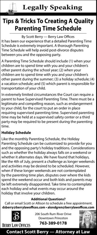 Legally SpeakingTips & Tricks To Creating A QualityParenting Time ScheduleBy Scott Berry Berry Law OfficesIt has been our experience that a detailed Parenting TimeSchedule is extremely important. A thorough ParentingTime Schedule will help avoid post-divorce disputesbetween you and the opposing party.A Parenting Time Schedule should include (1) when yourchildren are to spend time with you and your children'sother parent during the school year; (2) when yourchildren are to spend time with you and your children'sother parent during the summer; (3) a holiday schedule; (4)a vacation schedule; and (5) which parent is responsible fortransportation of your child.In extremely limited circumstances the Court can require aparent to have Supervised Parenting Time. There must be alegitimate and compelling reason, such as endangermentto your child, for the court to put an order in placerequiring supervised parenting time. Supervised parentingtime may be held at a supervised safety center or a thirdparty may be required to be present during the parentingtime.Holiday ScheduleLike the monthly Parenting Schedule, the HolidayParenting Schedule can be customized to provide for youand the opposing party's holiday traditions. Considerationssuch as whether the holiday always falls on a weekend orwhether it alternates days. We have found that holidays,like the 4th of July, present a challenge as longer weekendsand activities may be desired to be scheduled. However,when if these longer weekends are not contemplatedby the parenting time plan, disputes over where the kidsspend the weekend occur and both kids and parents maybe left extremely disappointed. Take time to contemplateeach holiday and what events may occur around theholiday that involve your children.Additional Questions?Call or email Scott or Allison to schedule a free appointment.dsberry@berrylawoffices.com  alondgren@berrylawoffices.com206 South Rum River DriveDowntown Princeton763-389-0178BERRY LAW OFFICESContact Scott Berry- A