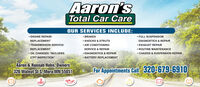"""Aaron'sTotal Car CareOUR SERVICES INCLUDE: BRAKES SHOCKS & STRUTS AIR CONDITIONING ENGINE REPAIR/ FULL SUSPENSIONREPLACEMENTDIAGNOSTICS & REPAIR EXHAUST REPAIR ROUTINE MAINTENANCE CHASSIS & SUSPENSION REPAIRTRANSMISSION SERVICE/REPLACEMENTSERVICE & REPAIR DIAGNOSTICS & REPAIR BATTERY REPLACEMENT OIL CHANGES """"INCLUDES27PT INSPECTION""""Aaron & Hannah Hohn, Owners326 Wälnut St S, Mora MN 55051For Appointments Cal 320-679-6910 Aaron's Total Car Care OUR SERVICES INCLUDE:  BRAKES  SHOCKS & STRUTS  AIR CONDITIONING  ENGINE REPAIR/  FULL SUSPENSION REPLACEMENT DIAGNOSTICS & REPAIR  EXHAUST REPAIR  ROUTINE MAINTENANCE  CHASSIS & SUSPENSION REPAIR TRANSMISSION SERVICE/ REPLACEMENT SERVICE & REPAIR  DIAGNOSTICS & REPAIR  BATTERY REPLACEMENT  OIL CHANGES """"INCLUDES 27PT INSPECTION"""" Aaron & Hannah Hohn, Owners 326 Wälnut St S, Mora MN 55051 For Appointments Cal 320-679-6910"""