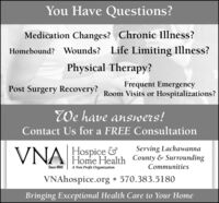You Have Questions?Medication Changes? Chronic Illness?Homebound? Wounds? Life Limiting Illness?Physical Therapy?Frequent EmergencyPost Surgery Recovery? Room Visits or Hospitalizations?We have answers!Contact Us for a FREE ConsultationVNAHospice &Serving LackawannaHome Health County & SurroundingCommunitiesSince 1895A Non Profit OrganizationVNAhospice.org  570.383.5180Bringing Exceptional Health Care to Your Home You Have Questions? Medication Changes? Chronic Illness? Homebound? Wounds? Life Limiting Illness? Physical Therapy? Frequent Emergency Post Surgery Recovery? Room Visits or Hospitalizations? We have answers! Contact Us for a FREE Consultation VNA Hospice & Serving Lackawanna Home Health County & Surrounding Communities Since 1895 A Non Profit Organization VNAhospice.org  570.383.5180 Bringing Exceptional Health Care to Your Home
