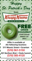 HappySt. Patrick's Dayfrom\Krispy KremeDOUGHNUTSFREEGREENDOUGHNUTTODAY throughMARCH 17thONLY!Offer is available atthe following locations511 Moosic Street  Scranton(570) 961-5150831 Northern Blvd.  Clarks Summit(570) 585-4120*No Purchase Necessary. Must Present This Coupon. One Coupon Per Customer.Valid TODAY through MARCH 17th, 2020. Happy St. Patrick's Day from \Krispy Kreme DOUGHNUTS FREE GREEN DOUGHNUT TODAY through MARCH 17th ONLY! Offer is available at the following locations 511 Moosic Street  Scranton (570) 961-5150 831 Northern Blvd.  Clarks Summit (570) 585-4120 *No Purchase Necessary. Must Present This Coupon. One Coupon Per Customer. Valid TODAY through MARCH 17th, 2020.