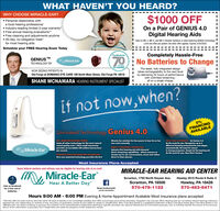 "WHAT HAVEN'T YOU HEARD?WHY CHOOSE MIRACLE-EAR? Personal relationship witha local hearing professionalIndustry-leading limited 3-year warranty Free annual hearing evaluations"" Free cleaning and adjustments anytime 30-day, no-obligation trials""for most hearing aids$1000 OFFOn a Pair of GENIUS 4.0Digital Hearing AidsValid on ME-3, ME-4, and ME-5 Solution Systems (2 aids) featuring GENIUS TechnologyLimit one offer per patient. No other offer applies. Expires 3/20/2020.Schedule your FREE Hearing Exam TodayMiracde tarCompletely Hassle-FreeGENIUS TMTECHNOLOGY BYMiracle Ear70No Batteries to ChangeYEARSOF SOUNDThe sleek, fully integrated designtakes rechargeability to the next levelby delivering 24 hours of performancewith unlimited streaming -all on a single charge.NOW SEEING PATIENTS INOld Forge at DOMIANO EYE CARE 189 North Main Street, Old Forge PA 18518SHANE MCNAMARA HEARING INSTRUMENT SPECIALISTif not now,when?0%FINANCINGAVAILABLEUnrivaled Technology Genius 4.0Miracle-Ear solution for the wearer to hear his or herown voice naturally.60% MORE PROCESSING POWER -leads all other technology for the most naturalsound quality ever"". Ultra-small nanometerprovides an incredible 500 million instructionsper second.DIRECT STREAMING CAPABILITIESindustry first hearing aid with binauraldirect streaming capabilities - allows wearers tostream ear-to-ear conversations, music and videosdirect to their phones.FULLY SELF AUTOMATIC - let Genius 4.0do the work for you. Recognizes up to 6different listening environments and adaptsautomatically. No need for wearerto change programs. Simply let the hearing aiddo the work for you. Now that's Genius!Miracle-EarPATENTED VOICE RECOGNITION TECHNOLOGY-first-ever patented technology provides the firstMost Insurance Plans AcceptedSome federal workers and retirees may be eligible for hearing aids at no cost!MIRACLE-EAR HEARING AID CENTERMy, Miracle-EarScranton, 1755 North Keyser Ave.Hawley 2515 Route 6 Suite CHear A Better Day""Scranton, PA 18508570-478-1122Hawley, PA 18428570-483-8471BRANDLike us facebookfor a free set ofbatteriesMiracle-EarofScrantonAJoin the conversationHours 9:00 AM - 6:00 PM Evening & Home Appointment Available Most Insurance plans accepted""Risk free offer the aids must be returned within 30 days of delivery it not completely satistod and 100% of purchase price will be refunded. tSupplies may vary per office. Hearing aids do not restore natural hearing Individualexperiences vary depending on severity of loss, accuracy of evaluation, proper fit and ability to adapt to amplification. Blue Cross Blue Shield is a registered trademark of Blue Cross Blue Shield. Blue Cross Blue Shield is notatiated with, nor does it endorse or sponsor the contents of this advertisement. Trodemarks refterring to specitic providers are used by Miracle Ear for nominative purposes only. to truthfully identity the source of the servicesabout which information is provided. Such trodemarks are solely the property of their respective owners. WHAT HAVEN'T YOU HEARD? WHY CHOOSE MIRACLE-EAR?  Personal relationship with a local hearing professional Industry-leading limited 3-year warranty  Free annual hearing evaluations""  Free cleaning and adjustments anytime  30-day, no-obligation trials"" for most hearing aids $1000 OFF On a Pair of GENIUS 4.0 Digital Hearing Aids Valid on ME-3, ME-4, and ME-5 Solution Systems (2 aids) featuring GENIUS Technology Limit one offer per patient. No other offer applies. Expires 3/20/2020. Schedule your FREE Hearing Exam Today Miracde tar Completely Hassle-Free GENIUS TM TECHNOLOGY BY Miracle Ear 70 No Batteries to Change YEARS OF SOUND The sleek, fully integrated design takes rechargeability to the next level by delivering 24 hours of performance with unlimited streaming - all on a single charge. NOW SEEING PATIENTS IN Old Forge at DOMIANO EYE CARE 189 North Main Street, Old Forge PA 18518 SHANE MCNAMARA HEARING INSTRUMENT SPECIALIST if not now,when? 0% FINANCING AVAILABLE Unrivaled Technology Genius 4.0 Miracle-Ear solution for the wearer to hear his or her own voice naturally. 60% MORE PROCESSING POWER - leads all other technology for the most natural sound quality ever"". Ultra-small nanometer provides an incredible 500 million instructions per second. DIRECT STREAMING CAPABILITIES industry first hearing aid with binaural direct streaming capabilities - allows wearers to stream ear-to-ear conversations, music and videos direct to their phones. FULLY SELF AUTOMATIC - let Genius 4.0 do the work for you. Recognizes up to 6 different listening environments and adapts automatically. No need for wearer to change programs. Simply let the hearing aid do the work for you. Now that's Genius! Miracle-Ear PATENTED VOICE RECOGNITION TECHNOLOGY- first-ever patented technology provides the first Most Insurance Plans Accepted Some federal workers and retirees may be eligible for hearing aids at no cost! MIRACLE-EAR HEARING AID CENTER My, Miracle-Ear Scranton, 1755 North Keyser Ave. Hawley 2515 Route 6 Suite C Hear A Better Day"" Scranton, PA 18508 570-478-1122 Hawley, PA 18428 570-483-8471 BRAND Like us facebook for a free set of batteries Miracle-EarofScrantonA Join the conversation Hours 9:00 AM - 6:00 PM Evening & Home Appointment Available Most Insurance plans accepted ""Risk free offer the aids must be returned within 30 days of delivery it not completely satistod and 100% of purchase price will be refunded. tSupplies may vary per office. Hearing aids do not restore natural hearing Individual experiences vary depending on severity of loss, accuracy of evaluation, proper fit and ability to adapt to amplification. Blue Cross Blue Shield is a registered trademark of Blue Cross Blue Shield. Blue Cross Blue Shield is not atiated with, nor does it endorse or sponsor the contents of this advertisement. Trodemarks refterring to specitic providers are used by Miracle Ear for nominative purposes only. to truthfully identity the source of the services about which information is provided. Such trodemarks are solely the property of their respective owners."