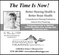 The Time Is Now!Better Hearing Health isBetter Brain HealthComprehensive Hearing EvaluationsInterest Free FinancingParticipating provider for Highmark,Federal Blue Shield, Aetna, Geisinger Gold,UHC and many more...Dr. Mary Lynn O'BellBOARD CERTIFIED INAUDIOLOGYENHANCEDHEARING Specialists, LLC1330 MAIN STREET  DICKSON CITY(570) 489-9900  www.enhancedhearingpa.com The Time Is Now! Better Hearing Health is Better Brain Health Comprehensive Hearing Evaluations Interest Free Financing Participating provider for Highmark, Federal Blue Shield, Aetna, Geisinger Gold, UHC and many more... Dr. Mary Lynn O'Bell BOARD CERTIFIED IN AUDIOLOGY ENHANCED HEARING Specialists, LLC 1330 MAIN STREET  DICKSON CITY (570) 489-9900  www.enhancedhearingpa.com