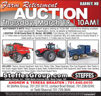 Farm RetirementAUCTIONThursday, March 19 | 10AMBARNEY, NDAUCTIONEER'S NOTE: Major equipment begins selling at 10:30 AM. Live online bidding availableon major equipment. Registration, terms, & details at SteffesGroup.comLOCATION: 16140 County Road 10, Barney, ND 58008. From Barney, ND, 4.7 miles north on County Road3, 1.7 miles west on County Road 10; or from l-29 Exit 31 (Galchutt, ND), 8.5 miles west on County Road 8, 4miles south on County Road 3, 1.7 miles west on County Road 10.CASECAINCLUDES: Tractors, Harvest Equipment, Grain Cart, Planter, Drills, Tillage Equipment, Row Crop Equipment, Semi Tractor &Box Trucks, Hopper Bottom Trailer, Sprayers & Spray Trailer, Fertilizer/Chemical & NH3 Equipment, Seed Tender, Grain HandlingEquipment, Other Equipment, Pickup, Radios, Tires & Farm Support ItemsSteffesGroup.comSTEFFESSteffes Group, Inc., 2000 Main Avenue East, West Fargo, NDANDREW & TERESA BRAATEN | 701.640.0410At Steffes Group, 701.237.9173, contact Brad Olstad, 701.238.0240or Tadd Skaurud 701.729.3644TERMS: All tems sold as is where is. Payment of cash or check must be made sale day before removal of items. Statements made auction day take precedence over all advertising.$35 documentation fee applies to all tited vehicles. Titles will be mailed. Canadian buyers need a bank letter of credit to facilitate bórder transfer. Brad Olstad ND319 Farm Retirement AUCTION Thursday, March 19 | 10AM BARNEY, ND AUCTIONEER'S NOTE: Major equipment begins selling at 10:30 AM. Live online bidding available on major equipment. Registration, terms, & details at SteffesGroup.com LOCATION: 16140 County Road 10, Barney, ND 58008. From Barney, ND, 4.7 miles north on County Road 3, 1.7 miles west on County Road 10; or from l-29 Exit 31 (Galchutt, ND), 8.5 miles west on County Road 8, 4 miles south on County Road 3, 1.7 miles west on County Road 10. CASE CA INCLUDES: Tractors, Harvest Equipment, Grain Cart, Planter, Drills, Tillage Equipment, Row Crop Equipment, Semi Tractor & Box Trucks, Hopper Bottom Trailer, Sprayers & Spray Trailer, Fertilizer/Chemical & NH3 Equipment, Seed Tender, Grain Handling Equipment, Other Equipment, Pickup, Radios, Tires & Farm Support Items SteffesGroup.com STEFFES Steffes Group, Inc., 2000 Main Avenue East, West Fargo, ND ANDREW & TERESA BRAATEN | 701.640.0410 At Steffes Group, 701.237.9173, contact Brad Olstad, 701.238.0240 or Tadd Skaurud 701.729.3644 TERMS: All tems sold as is where is. Payment of cash or check must be made sale day before removal of items. Statements made auction day take precedence over all advertising. $35 documentation fee applies to all tited vehicles. Titles will be mailed. Canadian buyers need a bank letter of credit to facilitate bórder transfer. Brad Olstad ND319