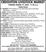 CREIGHTON LIVESTOCK MARKETTUESDAY, MARCH 17, 2020 - 11:30 a.m.FEEDER CALVESR. JANSSEN: 220 (190) Black & a few Black baldy steers & (30) heifers,800-850 lbs., no implantsL. BORG: 150 Black calves, 500-550 lbs., W & PCB. WHITCHEY: 110 Black, baldy & whiteface calves, 500-600 lbs., W & PC, greenE. MILLER: 110 Black & Black baldy, 550-650 lbs., W & PC, greenPAVLIK FAMILY: 90 Black & Black bald face (65) steers & (25) heifers,500-650 lbs. W & PCK. PETERS: 75 Black & a few Black whiteface steers & heifers, 550-700 lbs., W & PC,no implants, G.O.KAYL FARMS: 55 Black baldy & a few Black calves, 575-650 lbs.A. WRAGGE: 40 Black & a few Red calves, 550-650 lbs., W & PC, no implantsR. JOHNSON FARMS: 27 Black Angus calves, 500-700 Ibs., W & PCR. RUDA: 20 Black Angus steers, 650-675 lbs., W & PC, greenRADER ANGUS: 20 Black Angus calves, 550-800 Ibs., W & PCSAUSER ANGUS: 11 Black Angus, 500-550 lbs., PCM. BECKER: 10 Black calves, 500 Ibs., W & PCT. NELSON: 8 Black calves, 500-600 lbs., W & PCUPCOMING SALESMarch 24th: Bred Heifers & CowsMarch 31st: Feeder Calf SaleApril 4th: Exotic Animal & Equipment Auction402-358-3449  Toll Free 1-877-SALEBARNwww.creightonlivestock.com  creightonlivestockmarket@hotmail.comRyan Creamer, 402-841-5693  Dick Suhr, 402-358-0269Keith Saathoff, 402-841-6795  Harlan King, 402-640-4774Joel Kumm, 402-992-0678  Jamie Curtis, 402-209-6107. Mike Kumm, 402-394-1118151456 CREIGHTON LIVESTOCK MARKET TUESDAY, MARCH 17, 2020 - 11:30 a.m. FEEDER CALVES R. JANSSEN: 220 (190) Black & a few Black baldy steers & (30) heifers, 800-850 lbs., no implants L. BORG: 150 Black calves, 500-550 lbs., W & PC B. WHITCHEY: 110 Black, baldy & whiteface calves, 500-600 lbs., W & PC, green E. MILLER: 110 Black & Black baldy, 550-650 lbs., W & PC, green PAVLIK FAMILY: 90 Black & Black bald face (65) steers & (25) heifers, 500-650 lbs. W & PC K. PETERS: 75 Black & a few Black whiteface steers & heifers, 550-700 lbs., W & PC, no implants, G.O. KAYL FARMS: 55 Black baldy & a few Black calves, 575-650 lbs. A. WRAGGE: 40 Black & a few Red calves, 550-650 lbs., W & PC, no implants R. JOHNSON FARMS: 27 Black Angus calves, 500-700 Ibs., W & PC R. RUDA: 20 Black Angus steers, 650-675 lbs., W & PC, green RADER ANGUS: 20 Black Angus calves, 550-800 Ibs., W & PC SAUSER ANGUS: 11 Black Angus, 500-550 lbs., PC M. BECKER: 10 Black calves, 500 Ibs., W & PC T. NELSON: 8 Black calves, 500-600 lbs., W & PC UPCOMING SALES March 24th: Bred Heifers & Cows March 31st: Feeder Calf Sale April 4th: Exotic Animal & Equipment Auction 402-358-3449  Toll Free 1-877-SALEBARN www.creightonlivestock.com  creightonlivestockmarket@hotmail.com Ryan Creamer, 402-841-5693  Dick Suhr, 402-358-0269 Keith Saathoff, 402-841-6795  Harlan King, 402-640-4774 Joel Kumm, 402-992-0678  Jamie Curtis, 402-209-6107. Mike Kumm, 402-394-1118 151456