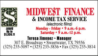 MIDWEST FINANCE& INCOME TAX SERVICE(electronic filing)Monday - Friday  9 a.m.-6 p.m.Saturday  9 a.m.-12 p.m.Teresa Jimenez ~ Manager307 E. Broadway  Sweetwater, TX 79556(325) 235-5097  (325) 235-3836  Fax (325) 235-3814LOANSUp to$1,336.11 MIDWEST FINANCE & INCOME TAX SERVICE (electronic filing) Monday - Friday  9 a.m.-6 p.m. Saturday  9 a.m.-12 p.m. Teresa Jimenez ~ Manager 307 E. Broadway  Sweetwater, TX 79556 (325) 235-5097  (325) 235-3836  Fax (325) 235-3814 LOANS Up to $1,336.11