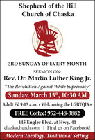 """Shepherd of the HillChurch of Chaska3RD SUNDAY OF EVERY MONTHSERMON ON:Rev. Dr. Martin Luther King Jr.""""The Revolution Against White Supremacy""""Sunday, March 15th, 10:30 AMAdult Ed 9:15 a.m.  Welcoming the LGBTQIA+FREE Coffee! 952-448-3882145 Engler Blvd. at Hwy. 41chaskachurch.com 