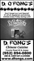 D. O'FONG'SDon't forget our Lent Special!$1 off all vegetarian and shrimpentrees every Friday during Lent!SPatucksHAPPYDAYD. FONG'SChinese CuisineCounty Road 42 & Joppa(952) 894-0800DINE-IN, CARRY-OUT & CATERINGwww.dfongs.com D. O'FONG'S Don't forget our Lent Special! $1 off all vegetarian and shrimp entrees every Friday during Lent! SPatucks HAPPY DAY D. FONG'S Chinese Cuisine County Road 42 & Joppa (952) 894-0800 DINE-IN, CARRY-OUT & CATERING www.dfongs.com