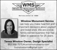 WMSWINSLOW MONUMENT SERVICEESTABLISHED IN 1985Winslow Monument Servicecan help you make heartfelt andimportant decisions about yourselfand loved ones. We are a local,family-owned business that hasbeen in operation for 25 years.Teresa Winslow Owner, Design Specialist952-368-7575  wmsmonuments.comtwinslowwms@gmail.com WMS WINSLOW MONUMENT SERVICE ESTABLISHED IN 1985 Winslow Monument Service can help you make heartfelt and important decisions about yourself and loved ones. We are a local, family-owned business that has been in operation for 25 years. Teresa Winslow Owner, Design Specialist 952-368-7575  wmsmonuments.com twinslowwms@gmail.com