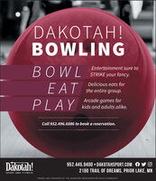 DAKOTAH!BOWLINGBOWLEntertainment sure toSTRIKE your fancy.Delicious eats forE ATthe entire group.Arcade games forPLAYkids and adults alike.Call 952.496.6886 to book a reservation.Dkotah!952.445.9400  DAKOTAHSPORT.COM A2100 TRAIL OF DREAMS, PRIOR LAKE, MNSPORT AND FITNESSOWNED AND OPERATED BY THE SHAKOPEE MDEWAKANTON SIOUX COMMUNITY DAKOTAH! BOWLING BOWL Entertainment sure to STRIKE your fancy. Delicious eats for E AT the entire group. Arcade games for PLAY kids and adults alike. Call 952.496.6886 to book a reservation. Dkotah! 952.445.9400  DAKOTAHSPORT.COM A 2100 TRAIL OF DREAMS, PRIOR LAKE, MN SPORT AND FITNESS OWNED AND OPERATED BY THE SHAKOPEE MDEWAKANTON SIOUX COMMUNITY