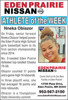 EDEN PRAIRIENISSANOATHLETE of the WEEKNneka ObiazorNIGHTOn Friday, senior forwardNneka Obiazor helped powerthe Eden Prairie High Schoolgirls basketball team to itsfirst section championshipsince 2014.No. 2-seeded Eden Prairiedefeated top-seeded Chaska70-56.EDEN PRAIRIEObiazor counted 17 points NISSANOand a game-high 14 rebounds.Come Visit Us At Our NewFacility in Eden Prairie!In three playoff wins, shehas averaged 18 points and12790 Plaza Drive,Eden Prairie, MN 55344nine rebounds.952-567-2100Obiazor is a Youngstownwww.EdenPrairieNissan.comState University commit. EDEN PRAIRIE NISSANO ATHLETE of the WEEK Nneka Obiazor NIGHT On Friday, senior forward Nneka Obiazor helped power the Eden Prairie High School girls basketball team to its first section championship since 2014. No. 2-seeded Eden Prairie defeated top-seeded Chaska 70-56. EDEN PRAIRIE Obiazor counted 17 points NISSANO and a game-high 14 rebounds. Come Visit Us At Our New Facility in Eden Prairie! In three playoff wins, she has averaged 18 points and 12790 Plaza Drive, Eden Prairie, MN 55344 nine rebounds. 952-567-2100 Obiazor is a Youngstown www.EdenPrairieNissan.com State University commit.
