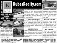 K KubesRealty.com THIS HOME CHECKS ALL THE BOXES! GORGEOUS TOWNHOMEPlaced on 1.41 acre wooded One level w/full w/o finishedcul-de-sac lot & close to town bsmt. Lg windows, woodthis home boasts 5 BR, 3 BA, flrs, office, SS appl, maplemain fir Idry, new appl, 3 car gar wdwk & great location.K UB ESREALTY952.445.9110 Shakopee952.758.9110& more! JordanPrior LakeBUY FOR $119,900Wonderful 2 story on 2 acres! Burnsville condo has all4 BR, 3 season porch, main flr living on 1 level. 2 BR,Idry, lots of character, great yard 2 BA & underground htdw/ mature trees. Come see! gar. Share indoor pool,2 ACRE COUNTRY SITENew PragueNorthfieldsauna & more! 55+ living.19 AC HOBBY FARMRambler on gorgeous 19 ac.Great kit w/ granite island,3 season porch, manyupdates in last 10 yrs. Newfurnace in 2020. 2 storagesheds. New Prague36 ACRE FARMBUY 5 ACRES...1930's built 5 BR home, 30x50 a shed & get a house too!!barn, 18 acres currently rented, 3+ BR, wood floors, deck,hardwood floors on main level, wooded home site & privateprivate setting w/ mature trees! setting. Newer septic & goodwell. Waconia SchoolsLonsdale6101 250th St W, Belle Plaine5700 Meadow Ln, Elko New506 2nd St SW, MontgomeryDING $329,900   26511 France Ave, Elko New Market$639,900 16613 280th St, Henderson$169,900$334,900$329,900$100,000   1205 Tikalsky St SE, New PraPENDING,5% CommissionNew ListingNew ListingNew ListingNew ListingNew Listing K KubesRealty.com  THIS HOME CHECKS ALL THE BOXES! GORGEOUS TOWNHOME Placed on 1.41 acre wooded One level w/full w/o finished cul-de-sac lot & close to town bsmt. Lg windows, wood this home boasts 5 BR, 3 BA, flrs, office, SS appl, maple main fir Idry, new appl, 3 car gar wdwk & great location. K UB ES REALTY 952.445.9110  Shakopee 952.758.9110 & more! Jordan Prior Lake BUY FOR $119,900 Wonderful 2 story on 2 acres! Burnsville condo has all 4 BR, 3 season porch, main flr living on 1 level. 2 BR, Idry, lots of character, great yard 2 BA & underground htd w/ mature trees. Come see! gar. Sha