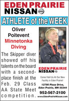 EDEN PRAIRIENISSANOATHLETE of the WEEKOliverPoiteventMinnetonkaDivingThe Skipper divershowed off histalents on the boardEDEN PRAIRIEwith a second- NISSANOplace finish at the Come Visit Us At Our NewFacility in Eden Prairie!Feb. 29 Class12790 Plaza Drive,Eden Prairie, MN 55344AA State Meet952-567-2100competition. www.EdenPrairieNissan.comO STATE CHAMPIONS EDEN PRAIRIE NISSANO ATHLETE of the WEEK Oliver Poitevent Minnetonka Diving The Skipper diver showed off his talents on the board EDEN PRAIRIE with a second- NISSANO place finish at the Come Visit Us At Our New Facility in Eden Prairie! Feb. 29 Class 12790 Plaza Drive, Eden Prairie, MN 55344 AA State Meet 952-567-2100 competition. www.EdenPrairieNissan.com O STATE CHAMPIONS