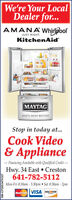 We're Your LocalDealer for...AMANAWhirlpoolJUST RIGHT.KitchenAid'MAYTAGWHAT'S INSIDE MATTERSStop in today at...Cook Video& Appliance- Financing Available with Qualified Credit -Hwy. 34 East  Creston641-782-5112Mon-Fri 8:30am - 5:30pm  Sat 8:30am - 2pmMasterCard VISA DISCOVERSM-CP2053470327 We're Your Local Dealer for... AMANAWhirlpool JUST RIGHT. KitchenAid' MAYTAG WHAT'S INSIDE MATTERS Stop in today at... Cook Video & Appliance - Financing Available with Qualified Credit - Hwy. 34 East  Creston 641-782-5112 Mon-Fri 8:30am - 5:30pm  Sat 8:30am - 2pm MasterCard VISA DISCOVER SM-CP2053470327