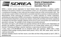 Director of Communications -SDREASouth Dakota Rural ElectricAssociation, Pierre, SDSOUTH DAKOTA RURAL ELECTRIC ASSOCIATIONSDREA, a member services organization for South Dakota's electric cooperatives, is seeking a qualifiedindividual for the position of director of communications in Pierre, S.D. The successful candidate should havea comprehensive knowledge of mass media and have excellent verbal and written communication skills. Theymust also have a superior ability to write and edit in a journalistic style that is customary to external publications.Responsibilities include supervising the production of a monthly publication for member cooperatives,coordinating and supervising all SDREA communications, developing and implementing an annual budget forthe Communications Department, preparing news releases, working with committees and member cooperativeson education and informative messages, designing various forms of print communication and maintaining theassociation's web page. The candidate will also manage communication personnel.This position will require a self-motivated and organized individual with the ability to work independently andefficiently with deadlines. Experience in publishing and the use of Adobe design software such as InDesign,Illustrator, Photoshop and Bridge is required. Experience in supervising and business is preferred.A salary range of $75,000-$80,000 will be considered based upon experience. SDREA offers a highlycompetitive benefit package including defined benefit pension, 401(k), HSA, HRA, health, dental, vision anda generous leave policy.Interested candidates should e-mail their resume, cover letter and three writing examples by April 5, 2020, tojobs@sdrea.coop.274725 Director of Communications - SDREA South Dakota Rural Electric Association, Pierre, SD SOUTH DAKOTA RURAL ELECTRIC ASSOCIATION SDREA, a member services organization for South Dakota's electric cooperatives, is seeking a qualified individual for the position of director of c