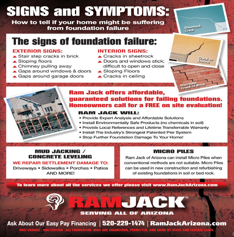 SIGNS and SYMPTOMS:How to tell if your home might be sufferingfrom foundation failureSheetrockCrackThe signs of foundation failure:EXTERIOR SIGNS:INTERIOR SIGNS:Stair step cracks in brickSloping floorsChimney pulling awayGaps around windows & doorsGaps around garage doorsA Cracks in sheetrockA Doors and windows stick;difficult to open and closeSloping FloorsA Cracks in ceilingCrack inStuccoStairstepCrack in BrickRam Jack offers affordable,guaranteed solutions for failing foundations.Homeowners call for a FREE on site evaluation!RAM JACK WILL:Provide Expert Analysis and Affordable Solutions Install Environmentally Safe Products (no chemicals in soil)Provide Local References and Lifetime Transferrable Warranty Install The Industry's Strongest Patented Pier System Stop Further Foundation Damage To Your Home!oirock or load benrirng aMUD JACKING /CONCRETE LEVELINGMICRO PILESRam Jack of Arizona can install Micro Piles whenWE REPAIR SETTLEMENT DAMAGE TO:Driveways  Sidewalks  Porches  Patiosconventional methods are not suitable. Micro Pilescan be used in new construction and refurbishingof existing foundations in soil or bed rock.AND MORE!To learn more about all the services we offer please visit wwrw.RamJackArizona.comO RAMJACKSERVING ALL OF ARIZONAAsk About Our Easy Pay Financing | 520-229-1474 | RamJackArizona.comROC#269692 ROC 291336 ALL FOUNDATION JOBS ARE ENGINEERED, PERMITTED, AND ABIDE BY STATE AND FEDERAL LAWS. SIGNS and SYMPTOMS: How to tell if your home might be suffering from foundation failure Sheetrock Crack The signs of foundation failure: EXTERIOR SIGNS: INTERIOR SIGNS: Stair step cracks in brick Sloping floors Chimney pulling away Gaps around windows & doors Gaps around garage doors A Cracks in sheetrock A Doors and windows stick; difficult to open and close Sloping Floors A Cracks in ceiling Crack in Stucco Stairstep Crack in Brick Ram Jack offers affordable, guaranteed solutions for failing foundations. Homeowners call for a FREE on site evaluation! RAM J