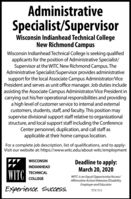 AdministrativeSpecialist/SupervisorWisconsin Indianhead Technical CollegeNew Richmond CampusWisconsin Indianhead Technical College is seeking qualifiedapplicants for the position of Administrative Specialist/Supervisor at the WITC New Richmond Campus. TheAdministrative Specialist/Supervisor provides administrativesupport for the local Associate Campus Administrator/VicePresident and serves as unit office manager. Job duties includeassisting the Associate Campus Administrator/Vice President incarrying out his/her operational responsibilities and providinga high level of customer service to internal and externalcustomers, students, staff, and faculty. This position maysupervise divisional support staff relative to organizationalstructure, and local support staff including the ConferenceCenter personnel, duplication, and call staff asapplicable at their home campus location.For a complete job description, list of qualifications, and to apply:Visit our website at: https://www.witc.edu/about-witc/employmentDeadline to apply:March 20, 2020WISCONSININDIANHEADWITCTECHNICALWITC is an Equal Opportunity/Access/Affirmative Action/Neterans/DisabilityEmployer and EducatorCOLLEGEExperience. Success.TTY 711 Administrative Specialist/Supervisor Wisconsin Indianhead Technical College New Richmond Campus Wisconsin Indianhead Technical College is seeking qualified applicants for the position of Administrative Specialist/ Supervisor at the WITC New Richmond Campus. The Administrative Specialist/Supervisor provides administrative support for the local Associate Campus Administrator/Vice President and serves as unit office manager. Job duties include assisting the Associate Campus Administrator/Vice President in carrying out his/her operational responsibilities and providing a high level of customer service to internal and external customers, students, staff, and faculty. This position may supervise divisional support staff relative to organizational structure, and local support staff inc