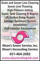 Drain and Sewer Line CleaningSewer Line ThawingHigh Pressure JettingSeptic Tank Cleaning & RepairsLift Station Pump RepairsSewage Treatment SystemInstallationFull Service ExcavationOlson's Sewer Service, Inc.Olson's Excavating Service651-464-2082www.olsonsinthepink.com Drain and Sewer Line Cleaning Sewer Line Thawing High Pressure Jetting Septic Tank Cleaning & Repairs Lift Station Pump Repairs Sewage Treatment System Installation Full Service Excavation Olson's Sewer Service, Inc. Olson's Excavating Service 651-464-2082 www.olsonsinthepink.com