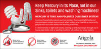 "Keep Mercury in Its Place, not in ourSinks, toilets and washing machines!""C""FMERCURY IS TOXIC AND POLLUTES OUR SEWER SYSTEM!Common household products such as compact fluorescent light bulbs andthermometers contain mercury and when broken, and cleaned up incorrectly,get placed in our sinks toilets and washing machines.If a thermometer or light bulb breaks, cleaning up and disposing in through any inhouse pipe (toilet, sink or washing machine) will pollute our sewer system.AngolaCITY OFNever use avacuum cleaner toclean up mercury.Never use abroom to cleanNever pourmercurydown a drain.INDIANAup mercury.FOR PROPER DISPOSAL VISITANGOLAIN.ORG/MERCURY Keep Mercury in Its Place, not in our Sinks, toilets and washing machines! ""C ""F MERCURY IS TOXIC AND POLLUTES OUR SEWER SYSTEM! Common household products such as compact fluorescent light bulbs and thermometers contain mercury and when broken, and cleaned up incorrectly, get placed in our sinks toilets and washing machines. If a thermometer or light bulb breaks, cleaning up and disposing in through any in house pipe (toilet, sink or washing machine) will pollute our sewer system. Angola CITY OF Never use a vacuum cleaner to clean up mercury. Never use a broom to clean Never pour mercury down a drain. INDIANA up mercury. FOR PROPER DISPOSAL VISIT ANGOLAIN.ORG/MERCURY"