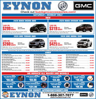 "EYNONOGMCCheck out buickgmcaccessories.com!SATURDAY/MONDAY ONLYNEW2020 BUICK ENCORE AWD2020 BUICK ENVISION AWD'LEASE FOR""LEASE FOR$2!$299 ONTH$319 MONTHPERExampleStock #2206PERExampleStock #2223MSRP $28,080 For Current GM Or Non-GM Lessees.20 At Similar Savings. Only $1,000 Down.MSRP $38,435 For Current GM Or Non-GM Lessees.20 At Similar Savings. Only $1,000 Down.2020 GMC TERRAIN AWD2020 GMC SIERRA 1500'LEASE FOR""LEASE FOR$280 PER$425 ONTHExampleStock #2081PERExampleStock #2044MONTHMSRP S33, 175 For Current GM Or Non-GM Lessees.20 At Similar Savings. Only $1,000 Down.MSRP S49,520 For Current GM Or Non-GM Lessees.15 At Similar Savings. Only $1,000 Down.""39 month lease, 10K miles annually, tax and tag extra. 9% PA lease tax is added to monthly payment. Must qualify for all applicable rebates. Not everyone will qualify.USED2013 Cadillac ATS Luxury3.8L 6 A, AWD, Sunroot, Navigation, Must See, 23K Miles2017 Chevy Suburban Premier5.3L 8 CyL Fully Loaded, 58K Mies.2018 Hyundai Elantra SEL2.0L 4 Oy, Bluetooth, Rearview Backup, 19K Mies.2014 Jeep Grand Cherokee LaredoWD, 3.6L 6 Cy, 8 Speed Automatic Transmission, 59K Mies2020 Cadillac Escalade Luxury4WD, 6.2L 8 Cy, Fully Loaded.$18,900$39,500$16,0002017 Hyundai Santa Fe Sport2.4L 4 Oy, Bluetooth, AND, Rearview Backup, SOK Mies.$15,500$13,900$67,0002016 Chevy Silverado 2500HD LTZAWD, 6.OL 8 Cy, Fully Loaded, 43K Miles.2014 Chevy Silverado 1500 LT2019 Chevy Malibu LT1.5L 4 CY, Remote Starter, Rearview Backup, 36K Miles.2019 Mitsubishi Outlander SE2.4L 4 Cy, 3rd Row, Bluetooth, XM Radio, 19K Mles.2017 Buick Envision Preferred2.5L 4 Cy, AWD, Heated Seats, Remote Starter, 41K Miles.$40,990$15,9002020 Buick Enclave EssenceAWD, 3.6L 6 Cy 2 Used in Stock.$37,0002019 Infiniti OXBOAWD, 3.SL 6 Cy, Fully Stocked.2011 Dodge Nitro HeatOnly 37K Miles, An Aosolute Must Soel.2016 Jeep CompassS7K Mies, Locally Traded, One Owner, Sport Package.WD, 5.3L8 Cy, Remote Starter, Trailer Brake Controller, 30K Miles. $26,900$18,500$28,5002019 GMC Acadia SLTAWD, Navigation, Remote Starter 3.6L 6 Cy, 17TK Miles.$29,990$18,900$12,0002016 Ram 15004WD, 3.6L. 6 Cy, Bediner, XM Radio, 42K Miles..2013 GMC Slerra 1500 SLECHD. SAEO, Derp indigo Metilik Editon, Supension Package SEK Mies.2014 Jeep Wrangler Unlimited4WD, 3.6L 6 Cy. Hard Top. 75K Miles.$20,990$19,900$12,0002019 Dodge Grand Caravan3.8L 6 CA. Remote Starter, Rearview Back Up. 33K Mies.$18,000$22,900""Tax And Tags Extra. See Dealer For Ful Details.WE SERVICE ALL MAKES AND MODELSCOUPONFUEL INJECTION SERVICEFuel Injection Treatmont WithThrotle Housing CleaningCOUPONDEXCOOL COOLANT SYSTEN SERVICEIncludes Drain & RefiWDexcool CoolantCOUPONPA STATE EMISSIONINSPECTIONCOUPONFULL SYNTHETIC OILCHANGE - 6 QUARTSExcludes Diesel Engines$59.95STATON$69.95$24.95$49.95COUPONPA STATE INSPECTIONPASS OR FAILCOUPONAUTOMATIC TRANSMISSION SERVICEIndudes Up TeQuarts Ful Syntate Des VTanmission Ruid, Gasket& Fite Where ApplicableCOUPONROTATE & BALANCE W/ROAD FORCE CHECKCOUPONFULL SYNTHETIC OILCHANGE - 8 QUARTSExcludes Diesel Engines$5.95$124.95$24.95$59.95BAD CREDIT: APPROVEMYCREDIT.COMCEYNON150 SCRANTON-CARBONDALE HWY., EYNON, PA 18403GMC1-888-307-7077GMCwww.EYNONBUICKGMC.COM EYNON O GMC Check out buickgmcaccessories.com! SATURDAY/MONDAY ONLY NEW 2020 BUICK ENCORE AWD 2020 BUICK ENVISION AWD 'LEASE FOR ""LEASE FOR $2! $299 ONTH $319 MONTH PER Example Stock #2206 PER Example Stock #2223 MSRP $28,080 For Current GM Or Non-GM Lessees. 20 At Similar Savings. Only $1,000 Down. MSRP $38,435 For Current GM Or Non-GM Lessees. 20 At Similar Savings. Only $1,000 Down. 2020 GMC TERRAIN AWD 2020 GMC SIERRA 1500 'LEASE FOR ""LEASE FOR $280 PER $425 ONTH Example Stock #2081 PER Example Stock #2044 MONTH MSRP S33, 175 For Current GM Or Non-GM Lessees. 20 At Similar Savings. Only $1,000 Down. MSRP S49,520 For Current GM Or Non-GM Lessees. 15 At Similar Savings. Only $1,000 Down. ""39 month lease, 10K miles annually, tax and tag extra. 9% PA lease tax is added to monthly payment. Must qualify for all applicable rebates. Not everyone will qualify. USED 2013 Cadillac ATS Luxury 3.8L 6 A, AWD, Sunroot, Navigation, Must See, 23K Miles 2017 Chevy Suburban Premier 5.3L 8 CyL Fully Loaded, 58K Mies. 2018 Hyundai Elantra SEL 2.0L 4 Oy, Bluetooth, Rearview Backup, 19K Mies. 2014 Jeep Grand Cherokee Laredo WD, 3.6L 6 Cy, 8 Speed Automatic Transmission, 59K Mies 2020 Cadillac Escalade Luxury 4WD, 6.2L 8 Cy, Fully Loaded. $18,900 $39,500 $16,000 2017 Hyundai Santa Fe Sport 2.4L 4 Oy, Bluetooth, AND, Rearview Backup, SOK Mies. $15,500 $13,900 $67,000 2016 Chevy Silverado 2500HD LTZ AWD, 6.OL 8 Cy, Fully Loaded, 43K Miles. 2014 Chevy Silverado 1500 LT 2019 Chevy Malibu LT 1.5L 4 CY, Remote Starter, Rearview Backup, 36K Miles. 2019 Mitsubishi Outlander SE 2.4L 4 Cy, 3rd Row, Bluetooth, XM Radio, 19K Mles. 2017 Buick Envision Preferred 2.5L 4 Cy, AWD, Heated Seats, Remote Starter, 41K Miles. $40,990 $15,900 2020 Buick Enclave Essence AWD, 3.6L 6 Cy 2 Used in Stock. $37,000 2019 Infiniti OXBO AWD, 3.SL 6 Cy, Fully Stocked. 2011 Dodge Nitro Heat Only 37K Miles, An Aosolute Must Soel. 2016 Jeep Compass S7K Mies, Locally Traded, One Owner, Sport Package. WD, 5.3L8 Cy, Remote Starter, Trailer Brake Controller, 30K Miles. $26,900 $18,500 $28,500 2019 GMC Acadia SLT AWD, Navigation, Remote Starter 3.6L 6 Cy, 17TK Miles. $29,990 $18,900 $12,000 2016 Ram 1500 4WD, 3.6L. 6 Cy, Bediner, XM Radio, 42K Miles.. 2013 GMC Slerra 1500 SLE CHD. SAEO, Derp indigo Metilik Editon, Supension Package SEK Mies. 2014 Jeep Wrangler Unlimited 4WD, 3.6L 6 Cy. Hard Top. 75K Miles. $20,990 $19,900 $12,000 2019 Dodge Grand Caravan 3.8L 6 CA. Remote Starter, Rearview Back Up. 33K Mies. $18,000 $22,900 ""Tax And Tags Extra. See Dealer For Ful Details. WE SERVICE ALL MAKES AND MODELS COUPON FUEL INJECTION SERVICE Fuel Injection Treatmont With Throtle Housing Cleaning COUPON DEXCOOL COOLANT SYSTEN SERVICE Includes Drain & Refi WDexcool Coolant COUPON PA STATE EMISSION INSPECTION COUPON FULL SYNTHETIC OIL CHANGE - 6 QUARTS Excludes Diesel Engines $59.95 STATON $69.95 $24.95 $49.95 COUPON PA STATE INSPECTION PASS OR FAIL COUPON AUTOMATIC TRANSMISSION SERVICE Indudes Up TeQuarts Ful Syntate Des V Tanmission Ruid, Gasket& Fite Where Applicable COUPON ROTATE & BALANCE W/ ROAD FORCE CHECK COUPON FULL SYNTHETIC OIL CHANGE - 8 QUARTS Excludes Diesel Engines $5.95 $124.95 $24.95 $59.95 BAD CREDIT: APPROVEMYCREDIT.COM CEYNON 150 SCRANTON-CARBONDALE HWY., EYNON, PA 18403 GMC 1-888-307-7077 GMC www.EYNONBUICKGMC.COM"