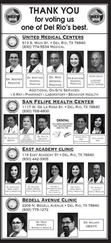 THANK YOUfor voting usone of Del Rio's best.BESTBESTUNITED MEDICAL CENTERS913 S. MAIN ST. + DEL RIO, TX 78840(830) 774-5534 MEDICALJAIME SOLISDR. MARTINEZDR. MANIDR.EYESTONEDR. KEENENLICENSEDCLINICALSOCIAL WORKERGENERALGENERALGENERALPRACTICEPODIATRYPRACTICEPRACTICEADDITIONAL ON-SITE SERVICES: X-RAY  PHARMACY  LABORATORY  BEHAVIOR HEALTHSAN FELIPE HEALTH CENTER1117 W. DE LA ROSA ST. + DEL RIO, TX 78840(830) 768-4800DENTALfor a dentol appointmentColl/ Pora Cho dental(8300 774-1700.On. PAUL C.HESSLER,PEDIATRICIANHANDEY PATELDOSDENTAL DIRECTOnDR. ASTUDILLOEoTH VALDEMSN, APANOBGYNROHEAST ACADEMY CLINIC119 EAST ACADEMY ST + DEL RIO, TX 78840(830) 442-3305Ms. DELGADO.APRN, FNP-Bc.FAMILY MEDICINEMs. ANTU,APRN, FNPFAMILY MEDICINEMs. FERNANDEr,POANDAPRN, FNCDR AURELI0LAING IIAPRN, FNPCFAMILY MEDICINEFAMILY MEDIOINEBEDELL AVENUE CLINIC2209 N. BEDELL AVENUE + DEL RIO, TX 78840(830) 775-1272Ms. MEZADR. SALAMAWHNP-CWOMEN'S HEALTHOB/GYN THANK YOU for voting us one of Del Rio's best. BEST BEST UNITED MEDICAL CENTERS 913 S. MAIN ST. + DEL RIO, TX 78840 (830) 774-5534 MEDICAL JAIME SOLIS DR. MARTINEZ DR. MANI DR.EYESTONE DR. KEENEN LICENSED CLINICAL SOCIAL WORKER GENERAL GENERAL GENERAL PRACTICE PODIATRY PRACTICE PRACTICE ADDITIONAL ON-SITE SERVICES:  X-RAY  PHARMACY  LABORATORY  BEHAVIOR HEALTH SAN FELIPE HEALTH CENTER 1117 W. DE LA ROSA ST. + DEL RIO, TX 78840 (830) 768-4800 DENTAL for a dentol appointment Coll/ Pora Cho dental (8300 774-1700. On. PAUL C. HESSLER, PEDIATRICIAN HANDEY PATEL DOS DENTAL DIRECTOn DR. ASTUDILLO EoTH VALDE MSN, APAN OBGYN ROH EAST ACADEMY CLINIC 119 EAST ACADEMY ST + DEL RIO, TX 78840 (830) 442-3305 Ms. DELGADO. APRN, FNP-Bc. FAMILY MEDICINE Ms. ANTU, APRN, FNP FAMILY MEDICINE Ms. FERNANDEr, POAND APRN, FNC DR AURELI0 LAING II APRN, FNPC FAMILY MEDICINE FAMILY MEDIOINE BEDELL AVENUE CLINIC 2209 N. BEDELL AVENUE + DEL RIO, TX 78840 (830) 775-1272 Ms. MEZA DR. SALAMA WHNP-C WOMEN'S HEALTH OB/GYN
