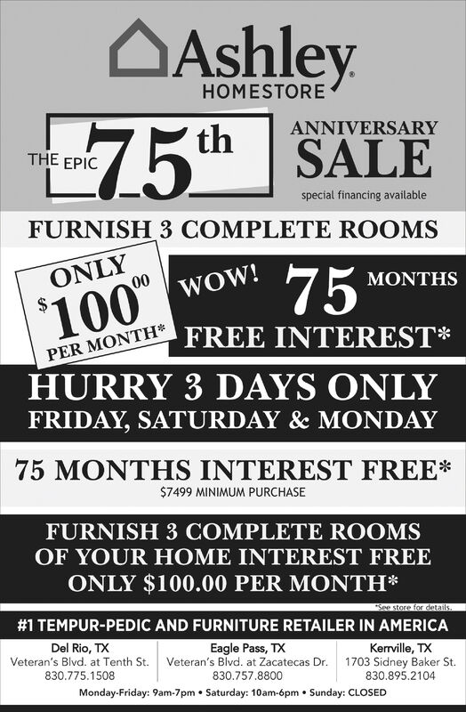 """AAshleyHOMESTORE75th SALEANNIVERSARYTHE EPICspecial financing availableFURNISH 3 COMPLETE ROOMS75ONLYMONTHS2$100"""" wow!FREE INTEREST*PER MONTH*HURRY 3 DAYS ONLYFRIDAY, SATURDAY & MONDAY75 MONTHS INTEREST FREE*$7499 MINIMUM PURCHASEFURNISH 3 COMPLETE ROOMSOF YOUR HOME INTEREST FREEONLY $100.00 PER MONTH*""""See store for datails#1 TEMPUR-PEDIC AND FURNITURE RETAILER IN AMERICADel Rio, TXEagle Pass, TXVeteran's Blvd. at Tenth St. Veteran's Blvd. at Zacatecas Dr. 1703 Sidney Baker St.Kerrville, TX830.775.1508830.757.8800830.895.2104Monday-Friday: 9am-7pm  Saturday: 10am-6pm  Sunday: CLOSED AAshley HOMESTORE 75th SALE ANNIVERSARY THE EPIC special financing available FURNISH 3 COMPLETE ROOMS 75 ONLY MONTHS 2$ 100"""" wow! FREE INTEREST* PER MONTH* HURRY 3 DAYS ONLY FRIDAY, SATURDAY & MONDAY 75 MONTHS INTEREST FREE* $7499 MINIMUM PURCHASE FURNISH 3 COMPLETE ROOMS OF YOUR HOME INTEREST FREE ONLY $100.00 PER MONTH* """"See store for datails #1 TEMPUR-PEDIC AND FURNITURE RETAILER IN AMERICA Del Rio, TX Eagle Pass, TX Veteran's Blvd. at Tenth St. Veteran's Blvd. at Zacatecas Dr. 1703 Sidney Baker St. Kerrville, TX 830.775.1508 830.757.8800 830.895.2104 Monday-Friday: 9am-7pm  Saturday: 10am-6pm  Sunday: CLOSED"""