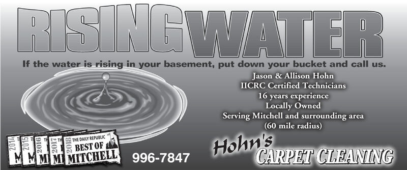 RISING WATERIf the water is rising in your basement, put down your bucket and call us.Jason & Allison HohnIICRC Certified Technicians16 years experienceLocally OwnedServing Mitchell and surrounding area(60 mile radius)Hohn'sCARPET CLEANINGTHE DAILY REPUBLICBEST OFMM MM MITCHELL996-7847 RISING WATER If the water is rising in your basement, put down your bucket and call us. Jason & Allison Hohn IICRC Certified Technicians 16 years experience Locally Owned Serving Mitchell and surrounding area (60 mile radius) Hohn's CARPET CLEANING THE DAILY REPUBLIC BEST OF MM  M M MITCHELL 996-7847