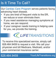 Is It Time To Call?Our Cardiac Care Program serves patients facingadvancing heart disease.If you are tired of frequent visits to the ER,we reduce or even eliminate them.If you need assistance managing symptoms athome, we can respond.If your caregiver needs training in helping carefor you, we provide the training.LIFETRANSITIONSTo receive this specialized service, simply call828.464.9459 to request a visit. We call yourphysician and bill Medicare, Medicaid, and/oryour commercial insurance carrier.828.464.9459YourLifeTransitions.org Is It Time To Call? Our Cardiac Care Program serves patients facing advancing heart disease. If you are tired of frequent visits to the ER, we reduce or even eliminate them. If you need assistance managing symptoms at home, we can respond. If your caregiver needs training in helping care for you, we provide the training. LIFETRANSITIONS To receive this specialized service, simply call 828.464.9459 to request a visit. We call your physician and bill Medicare, Medicaid, and/or your commercial insurance carrier. 828.464.9459 YourLifeTransitions.org