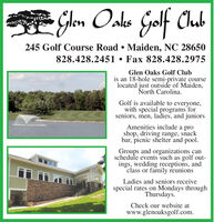 JlenOslksOskes GolfClub245 Golf Course Road  Maiden, NC 28650828.428.2451  Fax 828.428.2975Glen Oaks Golf Clubis an 18-hole semi-private courselocated just outside of Maiden,North Carolina.Golf is available to everyone,with special programs forseniors, men, ladies, and juniorsAmenities include a proshop, driving range, snackbar, picnic shelter and pool.Groups and organizations canschedule events such as golf out-ings, wedding receptions, andclass or family reunionsLadies and seniors receivespecial rates on Mondays throughThursdays.Check our website atwww.glenoaksgolf.com. Jlen Oslks Oskes Golf Club 245 Golf Course Road  Maiden, NC 28650 828.428.2451  Fax 828.428.2975 Glen Oaks Golf Club is an 18-hole semi-private course located just outside of Maiden, North Carolina. Golf is available to everyone, with special programs for seniors, men, ladies, and juniors Amenities include a pro shop, driving range, snack bar, picnic shelter and pool. Groups and organizations can schedule events such as golf out- ings, wedding receptions, and class or family reunions Ladies and seniors receive special rates on Mondays through Thursdays. Check our website at www.glenoaksgolf.com.