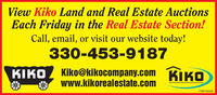 View Kiko Land and Real Estate AuctionsEach Friday in the Real Estate Section!Call, email, or visit our website today!330-453-9187KIKO Kiko@kikocompany.com KIKOwww.kikorealestate.com7766050301 View Kiko Land and Real Estate Auctions Each Friday in the Real Estate Section! Call, email, or visit our website today! 330-453-9187 KIKO Kiko@kikocompany.com KIKO www.kikorealestate.com  7766050301
