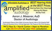 amplifiedaudiologyAffordable Audiology is BEST Hearing Aidsat the BEST Prices.Hearing Tests Ear CleaningsHearing Aid Repair90 Day TrialsAaron J. Messner, AuDDoctor of AudiologyAudiologist  Owner Kent State University Faculty Akron City Hospital Staff7 Years at Cleveland Clinic  Clinical Approach No Pressure  No Price Gouging947 S Main St.  North Canton  Next to MarathonCall 330-414-2916 for your FREE consultation.OH-7798337474480222 amplified audiology Affordable Audiology is BEST Hearing Aids at the BEST Prices. Hearing Tests Ear Cleanings Hearing Aid Repair 90 Day Trials Aaron J. Messner, AuD Doctor of Audiology Audiologist  Owner Kent State University Faculty Akron City Hospital Staff 7 Years at Cleveland Clinic  Clinical Approach No Pressure  No Price Gouging 947 S Main St.  North Canton  Next to Marathon Call 330-414-2916 for your FREE consultation. OH-779833 7474480222