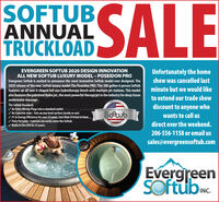 SOFTUBANNUALTRUCKLOADSALEUnfortunately the homeshow was cancelled lastEVERGREEN SOFTUB 2020 DESIGN INNOVATIONALL NEW SOFTUB LUXURY MODEL  POSEIDON PROEvergreen Softub is excited to announce the most innovative Softub model ever designed. The2020 release of the new Softub luxury model-The Poseidon PRO. This 300 gallon-6 person Softubfeatures an all new U-shaped full size hydrotherapy bench with multiple jet stations. This modelalso features the patented Hydra jet, the most powerful therapy jet in the industry for deep tissueunderwater massage.minute but we would liketo extend our trade showThe Softub Standard;discount to anyone who/ No Extra Wiring-Plugs into a standard outlet/ No Concrete slabs - Sets on any level surface (inside or out)/ #1 in Energy Efficiency for over 35 years. Less than $14/mo to heat./ Truly Portable - 1 person can easily move the Softub./ Made in the USA for 35 years.PROUDLY HANDCRAFTED IN THE UA.Softubwants to call usdirect over the weekend.Soub206-556-1158 or email ussales@evergreensoftub.comEvergreenSOftub.INC. SOFTUB ANNUAL TRUCKLOAD SALE Unfortunately the home show was cancelled last EVERGREEN SOFTUB 2020 DESIGN INNOVATION ALL NEW SOFTUB LUXURY MODEL  POSEIDON PRO Evergreen Softub is excited to announce the most innovative Softub model ever designed. The 2020 release of the new Softub luxury model-The Poseidon PRO. This 300 gallon-6 person Softub features an all new U-shaped full size hydrotherapy bench with multiple jet stations. This model also features the patented Hydra jet, the most powerful therapy jet in the industry for deep tissue underwater massage. minute but we would like to extend our trade show The Softub Standard; discount to anyone who / No Extra Wiring-Plugs into a standard outlet / No Concrete slabs - Sets on any level surface (inside or out) / #1 in Energy Efficiency for over 35 years. Less than $14/mo to heat. / Truly Portable - 1 person can easily move the Softub. / Made in the USA for 35 years. PROUDLY HANDCRAFTED IN